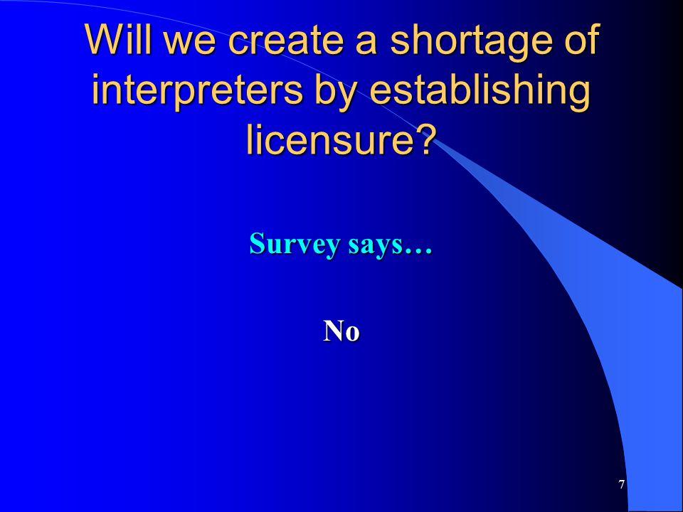 7 Will we create a shortage of interpreters by establishing licensure Survey says… No