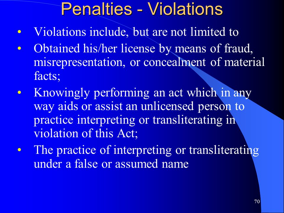 70 Penalties - Violations Violations include, but are not limited to Obtained his/her license by means of fraud, misrepresentation, or concealment of material facts; Knowingly performing an act which in any way aids or assist an unlicensed person to practice interpreting or transliterating in violation of this Act; The practice of interpreting or transliterating under a false or assumed name