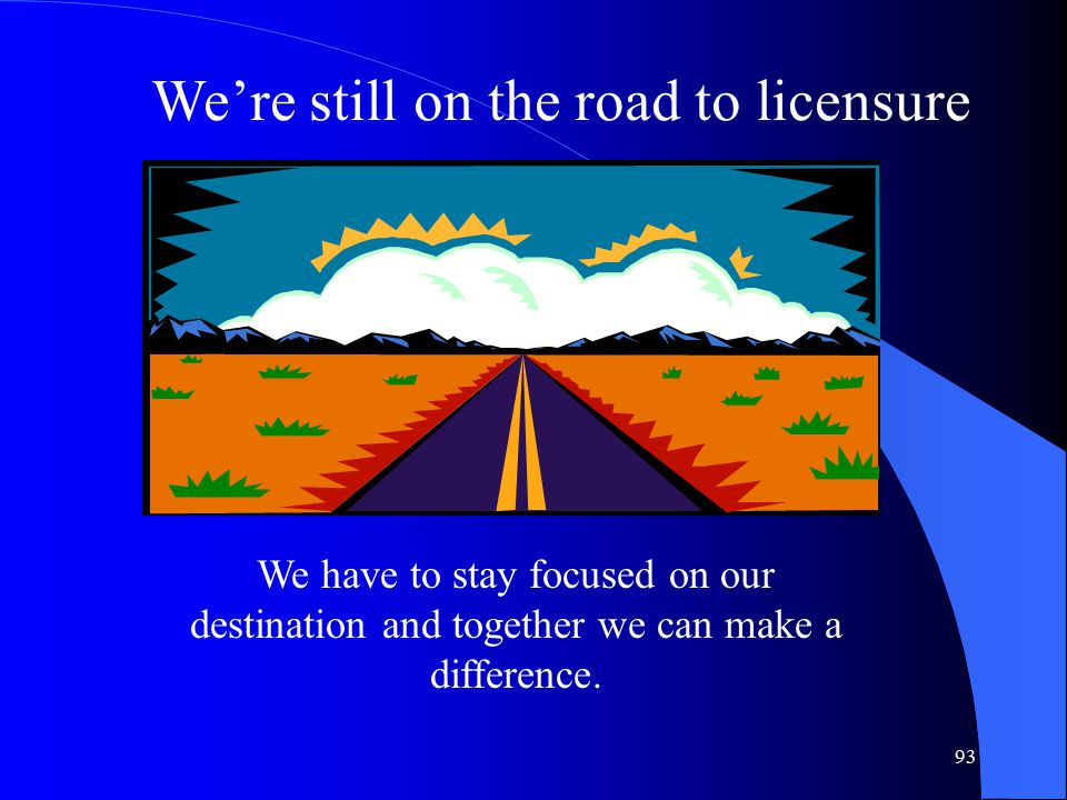 93 We're still on the road to licensure We have to stay focused on our destination and together we can make a difference.