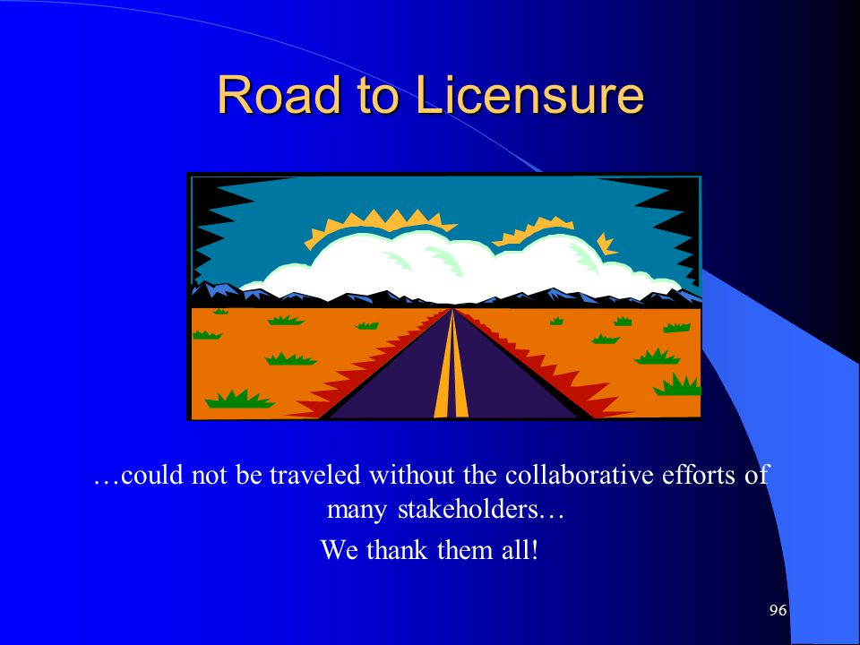96 Road to Licensure …could not be traveled without the collaborative efforts of many stakeholders… We thank them all!