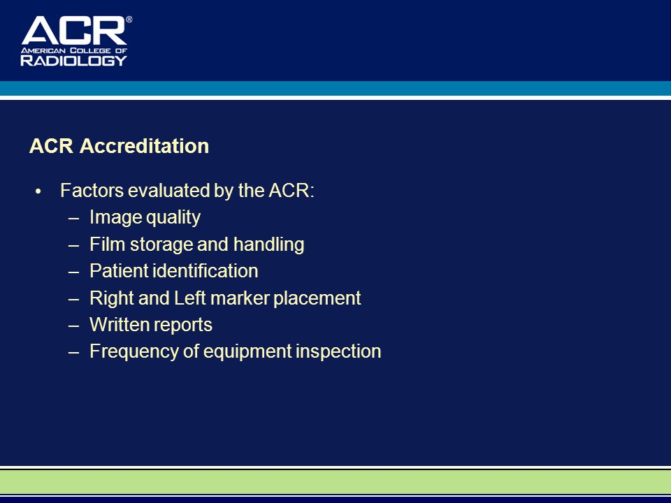 ACR Accreditation Factors evaluated by the ACR: –Image quality –Film storage and handling –Patient identification –Right and Left marker placement –Written reports –Frequency of equipment inspection