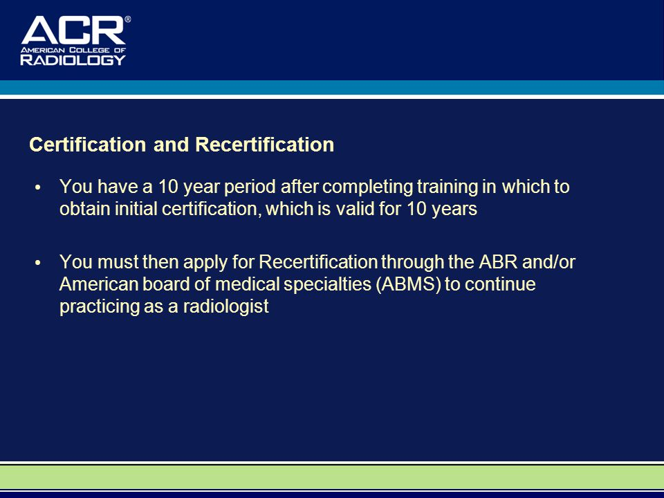 Certification and Recertification You have a 10 year period after completing training in which to obtain initial certification, which is valid for 10 years You must then apply for Recertification through the ABR and/or American board of medical specialties (ABMS) to continue practicing as a radiologist