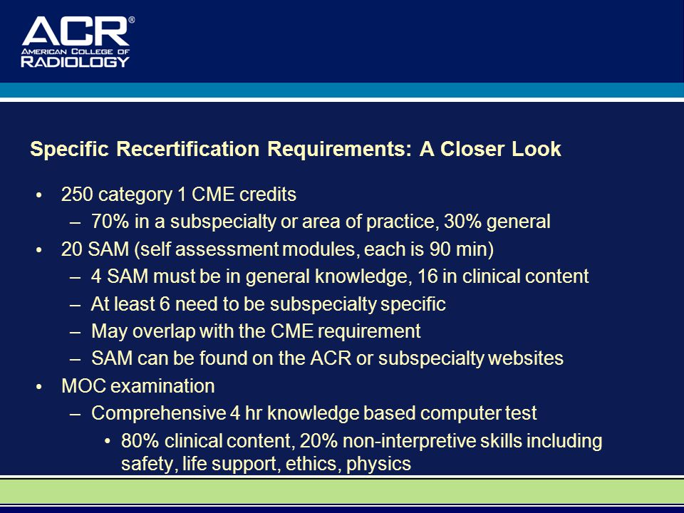 Specific Recertification Requirements: A Closer Look 250 category 1 CME credits –70% in a subspecialty or area of practice, 30% general 20 SAM (self assessment modules, each is 90 min) –4 SAM must be in general knowledge, 16 in clinical content –At least 6 need to be subspecialty specific –May overlap with the CME requirement –SAM can be found on the ACR or subspecialty websites MOC examination –Comprehensive 4 hr knowledge based computer test 80% clinical content, 20% non-interpretive skills including safety, life support, ethics, physics