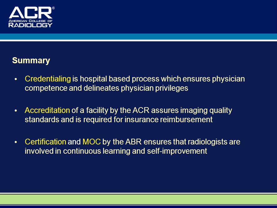 Summary Credentialing is hospital based process which ensures physician competence and delineates physician privileges Accreditation of a facility by the ACR assures imaging quality standards and is required for insurance reimbursement Certification and MOC by the ABR ensures that radiologists are involved in continuous learning and self-improvement