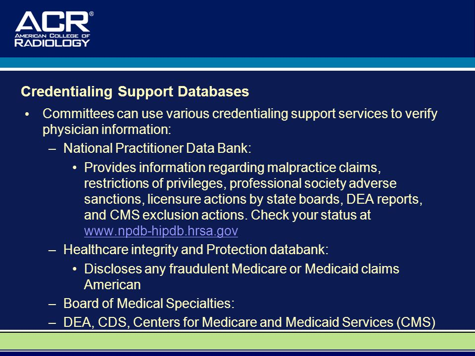 Credentialing Support Databases Committees can use various credentialing support services to verify physician information: –National Practitioner Data Bank: Provides information regarding malpractice claims, restrictions of privileges, professional society adverse sanctions, licensure actions by state boards, DEA reports, and CMS exclusion actions.