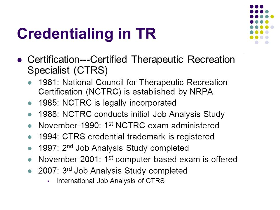 Credentialing in TR Certification---Certified Therapeutic Recreation Specialist (CTRS) 1981: National Council for Therapeutic Recreation Certification (NCTRC) is established by NRPA 1985: NCTRC is legally incorporated 1988: NCTRC conducts initial Job Analysis Study November 1990: 1 st NCTRC exam administered 1994: CTRS credential trademark is registered 1997: 2 nd Job Analysis Study completed November 2001: 1 st computer based exam is offered 2007: 3 rd Job Analysis Study completed  International Job Analysis of CTRS