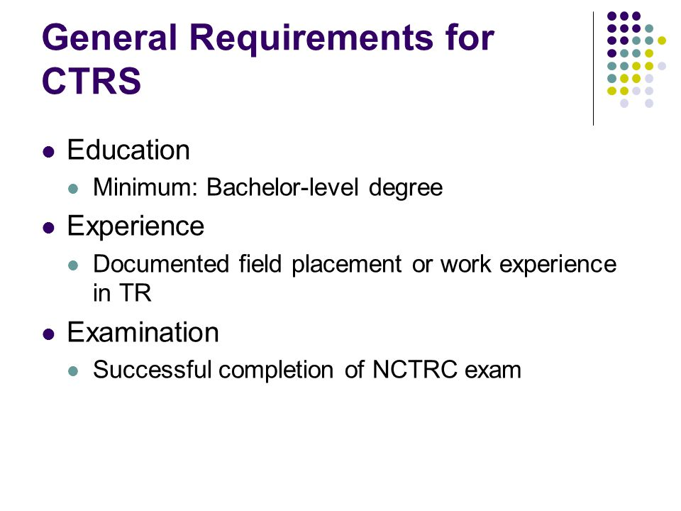 General Requirements for CTRS Education Minimum: Bachelor-level degree Experience Documented field placement or work experience in TR Examination Successful completion of NCTRC exam