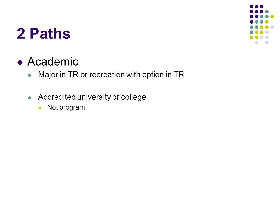 2 Paths Academic Major in TR or recreation with option in TR Accredited university or college Not program