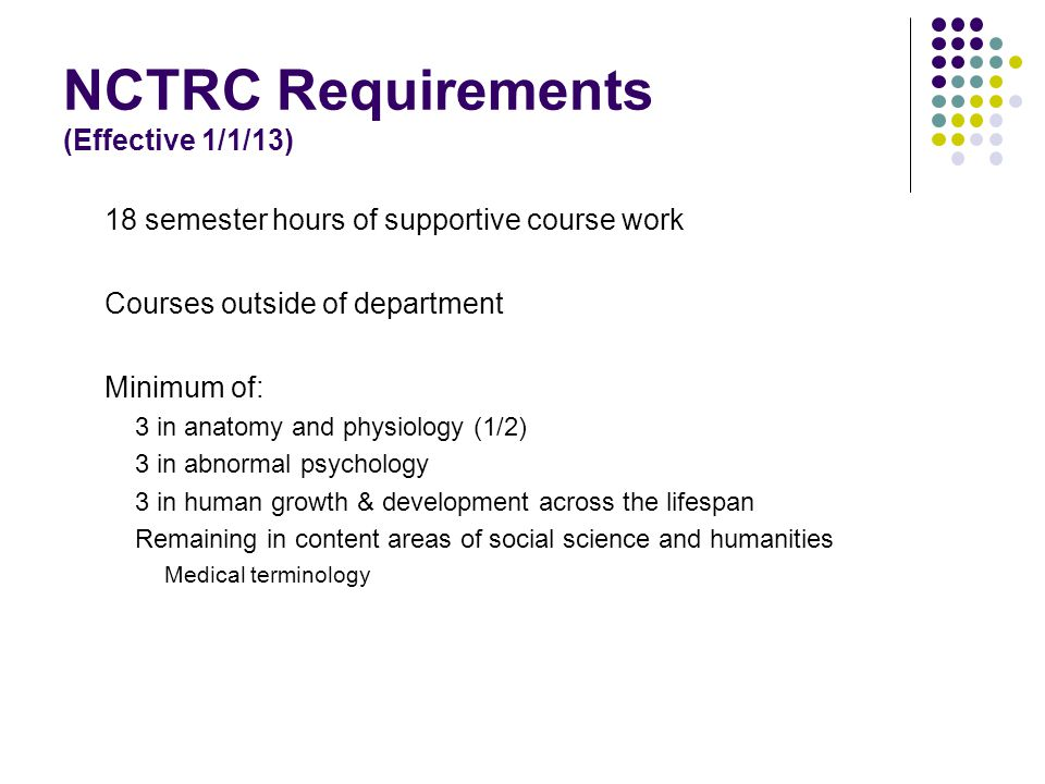 NCTRC Requirements (Effective 1/1/13) 18 semester hours of supportive course work Courses outside of department Minimum of: 3 in anatomy and physiology (1/2) 3 in abnormal psychology 3 in human growth & development across the lifespan Remaining in content areas of social science and humanities Medical terminology