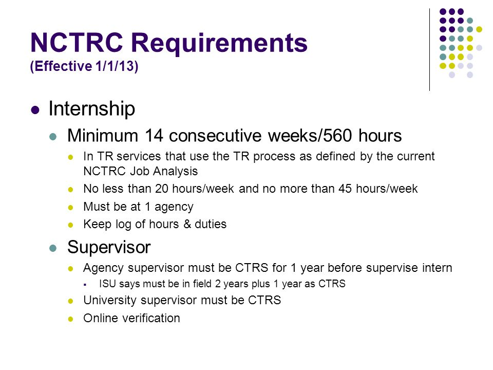 NCTRC Requirements (Effective 1/1/13) Internship Minimum 14 consecutive weeks/560 hours In TR services that use the TR process as defined by the current NCTRC Job Analysis No less than 20 hours/week and no more than 45 hours/week Must be at 1 agency Keep log of hours & duties Supervisor Agency supervisor must be CTRS for 1 year before supervise intern  ISU says must be in field 2 years plus 1 year as CTRS University supervisor must be CTRS Online verification