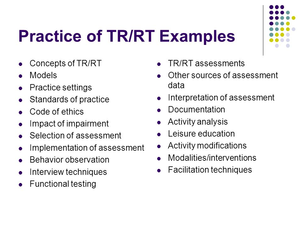 Practice of TR/RT Examples Concepts of TR/RT Models Practice settings Standards of practice Code of ethics Impact of impairment Selection of assessment Implementation of assessment Behavior observation Interview techniques Functional testing TR/RT assessments Other sources of assessment data Interpretation of assessment Documentation Activity analysis Leisure education Activity modifications Modalities/interventions Facilitation techniques