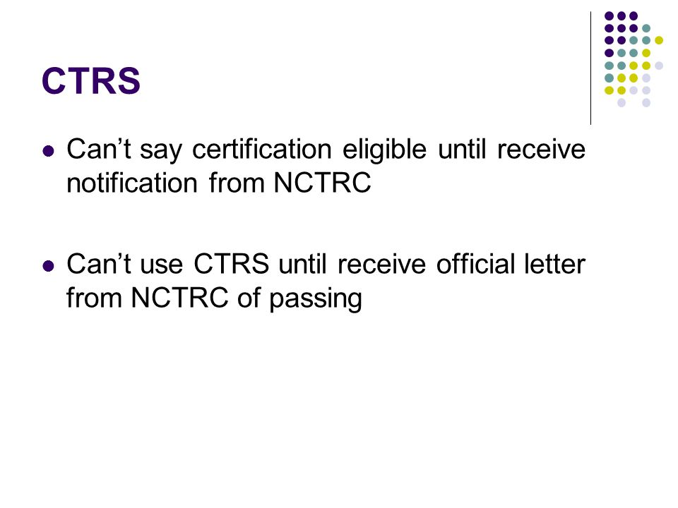CTRS Can't say certification eligible until receive notification from NCTRC Can't use CTRS until receive official letter from NCTRC of passing
