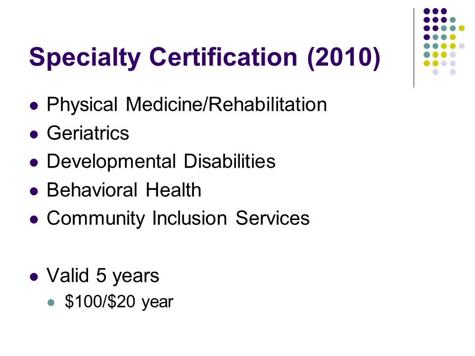 Specialty Certification (2010) Physical Medicine/Rehabilitation Geriatrics Developmental Disabilities Behavioral Health Community Inclusion Services Valid 5 years $100/$20 year