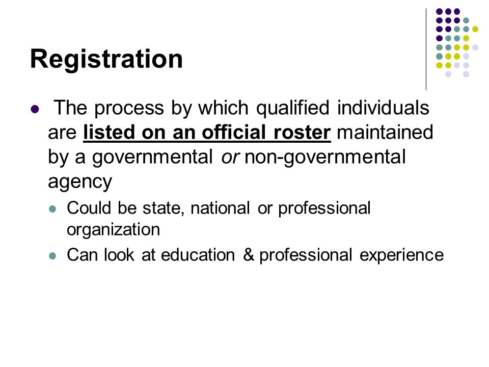 Registration The process by which qualified individuals are listed on an official roster maintained by a governmental or non-governmental agency Could be state, national or professional organization Can look at education & professional experience