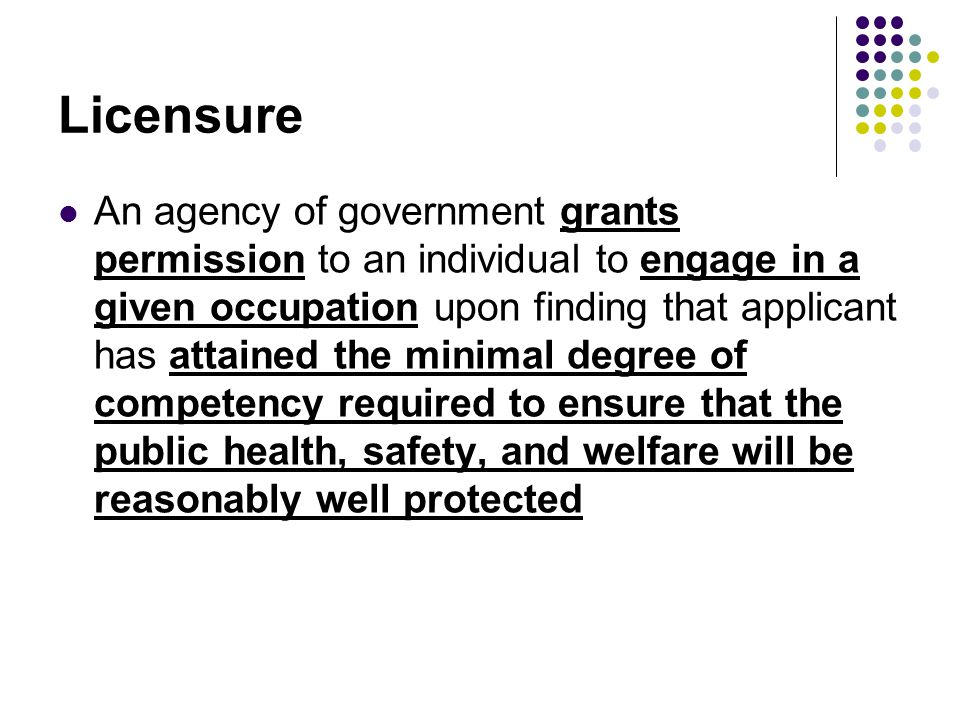 Licensure An agency of government grants permission to an individual to engage in a given occupation upon finding that applicant has attained the minimal degree of competency required to ensure that the public health, safety, and welfare will be reasonably well protected