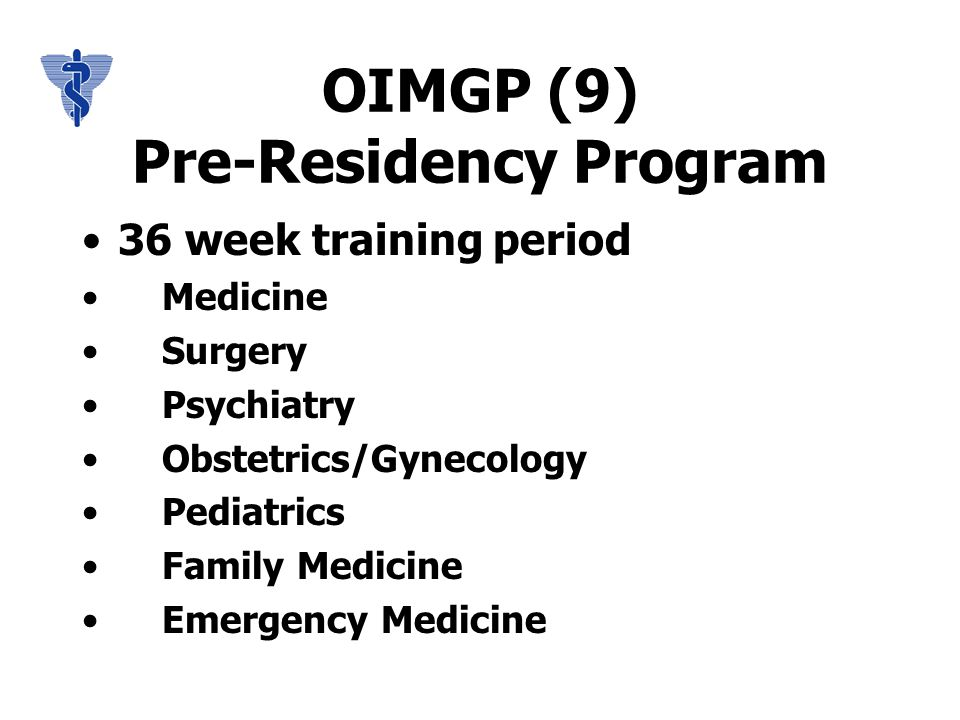 OIMGP (9) Pre-Residency Program 36 week training period Medicine Surgery Psychiatry Obstetrics/Gynecology Pediatrics Family Medicine Emergency Medicine