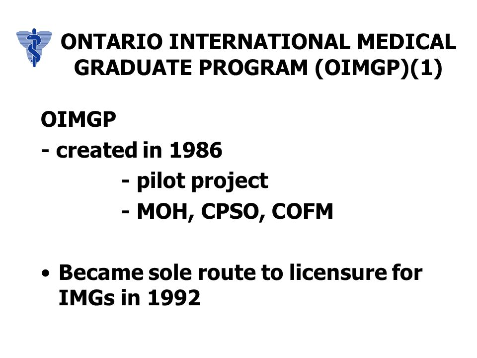 ONTARIO INTERNATIONAL MEDICAL GRADUATE PROGRAM (OIMGP)(1) OIMGP - created in 1986 - pilot project - MOH, CPSO, COFM Became sole route to licensure for IMGs in 1992