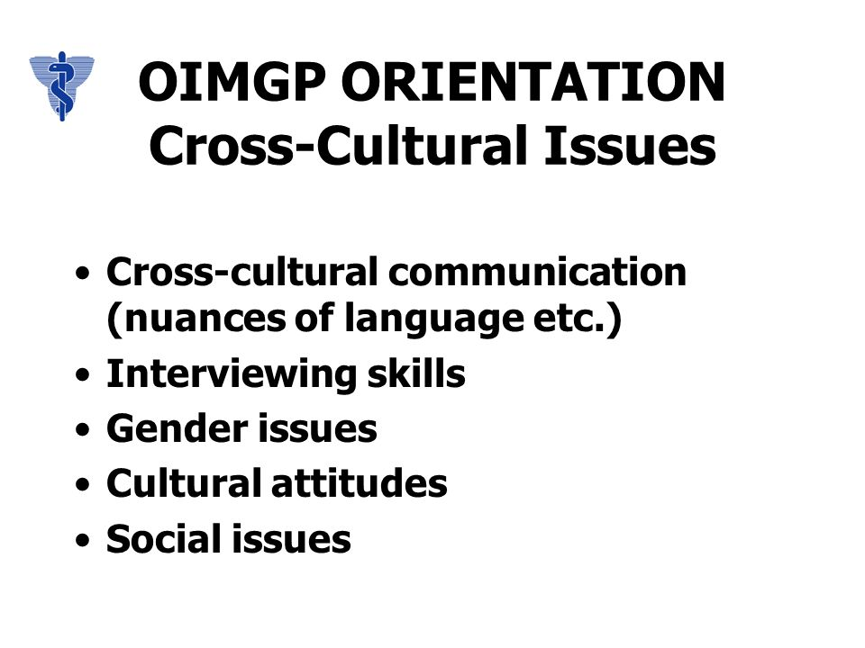 OIMGP ORIENTATION Cross-Cultural Issues Cross-cultural communication (nuances of language etc.) Interviewing skills Gender issues Cultural attitudes Social issues