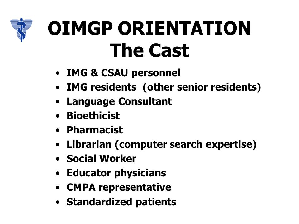 OIMGP ORIENTATION The Cast IMG & CSAU personnel IMG residents (other senior residents) Language Consultant Bioethicist Pharmacist Librarian (computer search expertise) Social Worker Educator physicians CMPA representative Standardized patients