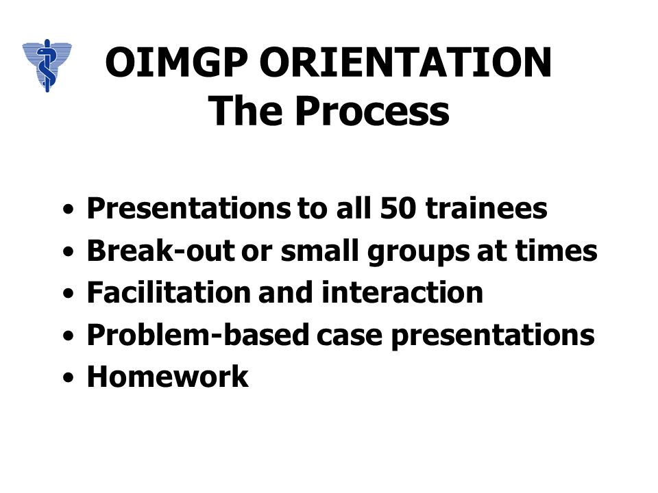 OIMGP ORIENTATION The Process Presentations to all 50 trainees Break-out or small groups at times Facilitation and interaction Problem-based case presentations Homework