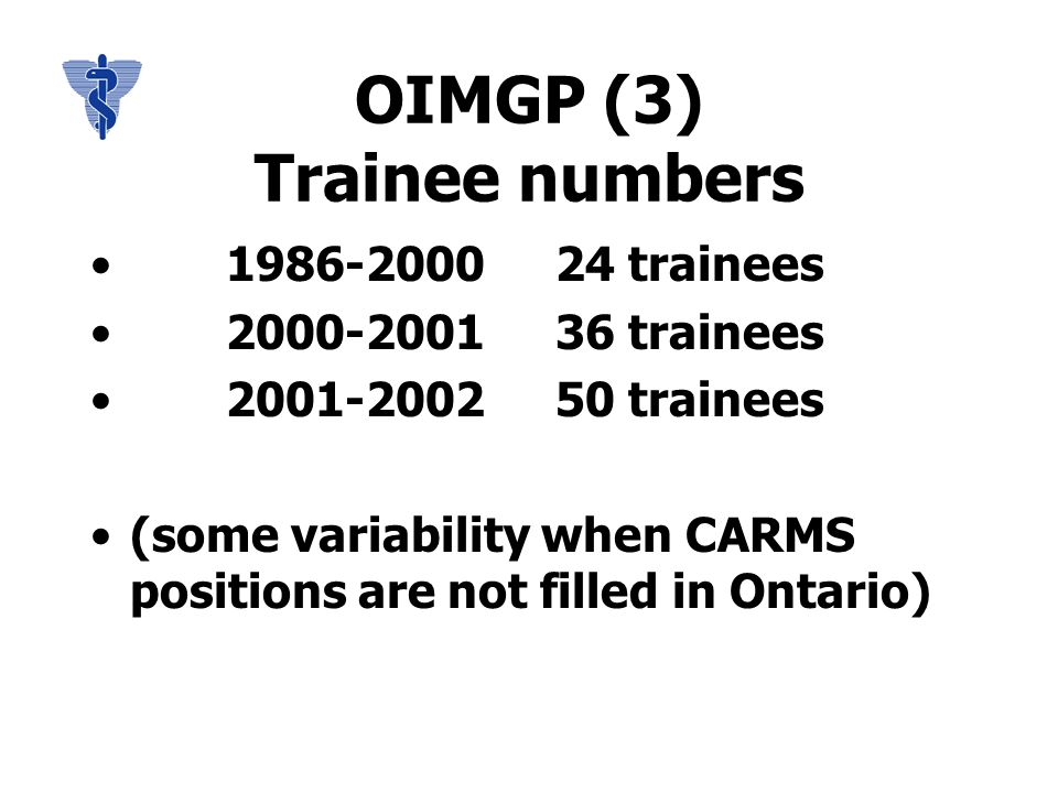 OIMGP (3) Trainee numbers 1986-2000 24 trainees 2000-2001 36 trainees 2001-2002 50 trainees (some variability when CARMS positions are not filled in Ontario)