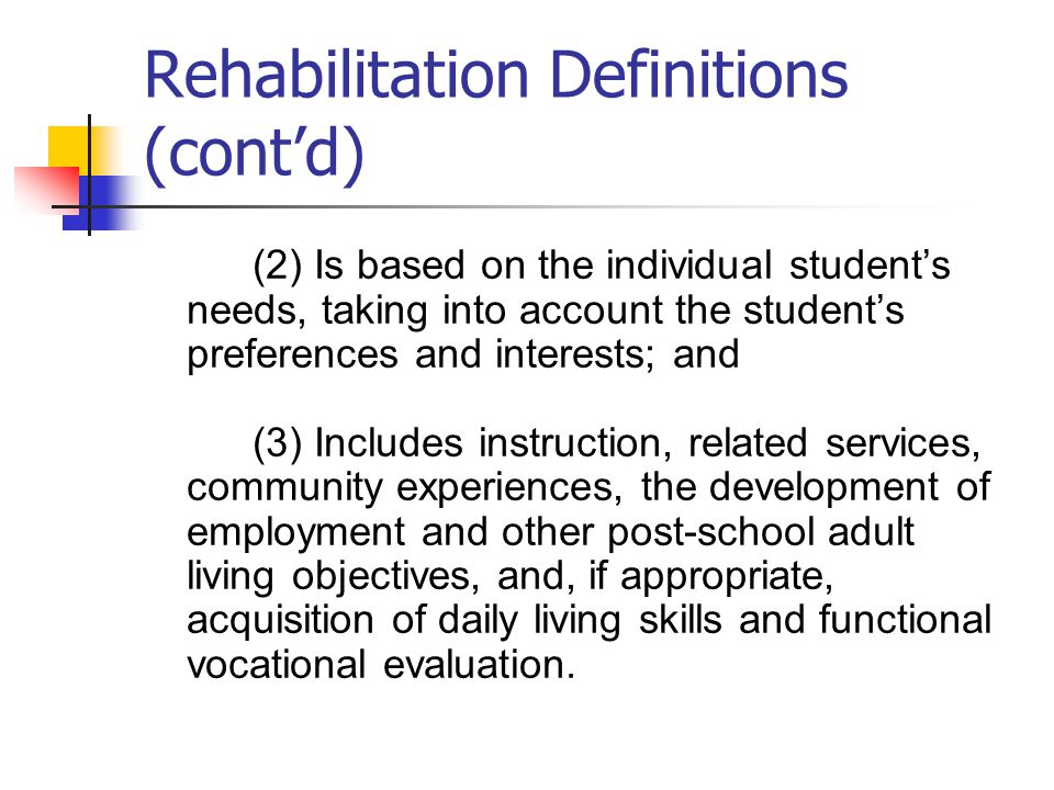 Rehabilitation Definitions (cont'd) (2) Is based on the individual student's needs, taking into account the student's preferences and interests; and (