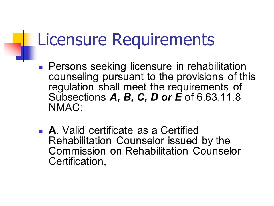Licensure Requirements Persons seeking licensure in rehabilitation counseling pursuant to the provisions of this regulation shall meet the requirements of Subsections A, B, C, D or E of 6.63.11.8 NMAC: A.