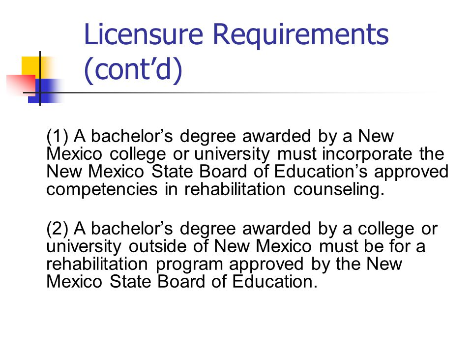 Licensure Requirements (cont'd) (1) A bachelor's degree awarded by a New Mexico college or university must incorporate the New Mexico State Board of Education's approved competencies in rehabilitation counseling.
