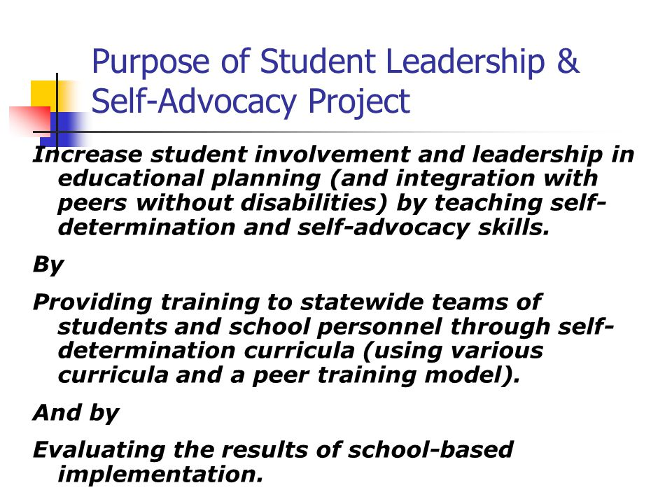Purpose of Student Leadership & Self-Advocacy Project Increase student involvement and leadership in educational planning (and integration with peers without disabilities) by teaching self- determination and self-advocacy skills.
