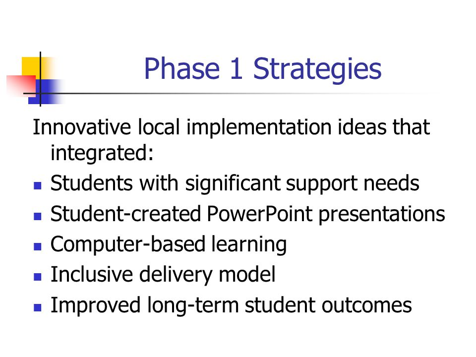 Phase 1 Strategies Innovative local implementation ideas that integrated: Students with significant support needs Student-created PowerPoint presentations Computer-based learning Inclusive delivery model Improved long-term student outcomes