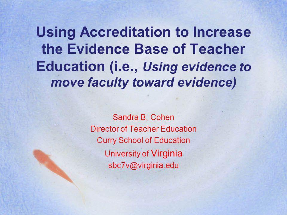 Using Accreditation to Increase the Evidence Base of Teacher Education (i.e., Using evidence to move faculty toward evidence) Sandra B.