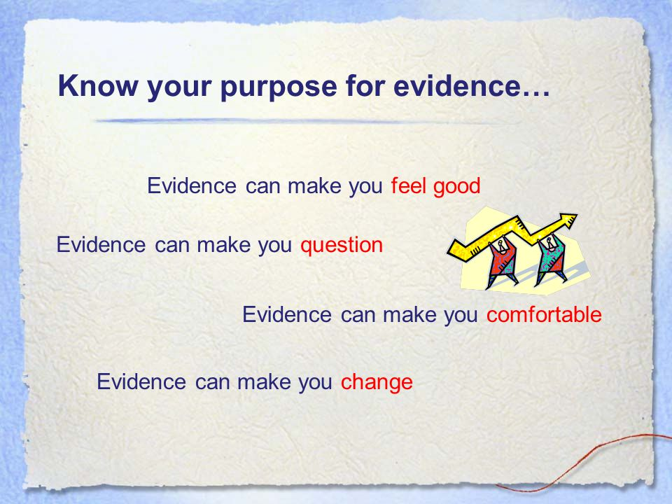 Know your purpose for evidence… Evidence can make you feel good Evidence can make you question Evidence can make you comfortable Evidence can make you