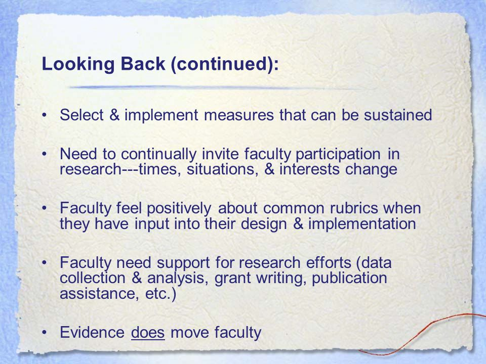 Looking Back (continued): Select & implement measures that can be sustained Need to continually invite faculty participation in research---times, situations, & interests change Faculty feel positively about common rubrics when they have input into their design & implementation Faculty need support for research efforts (data collection & analysis, grant writing, publication assistance, etc.) Evidence does move faculty
