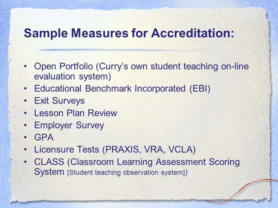 Sample Measures for Accreditation: Open Portfolio (Curry's own student teaching on-line evaluation system) Educational Benchmark Incorporated (EBI) Exit Surveys Lesson Plan Review Employer Survey GPA Licensure Tests (PRAXIS, VRA, VCLA) CLASS (Classroom Learning Assessment Scoring System [Student teaching observation system] )