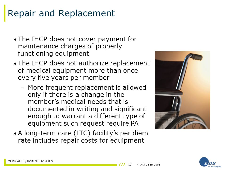 MEDICAL EQUIPMENT UPDATES 12/ OCTOBER 2008 Repair and Replacement The IHCP does not cover payment for maintenance charges of properly functioning equipment The IHCP does not authorize replacement of medical equipment more than once every five years per member – More frequent replacement is allowed only if there is a change in the member's medical needs that is documented in writing and significant enough to warrant a different type of equipment such request require PA A long-term care (LTC) facility's per diem rate includes repair costs for equipment