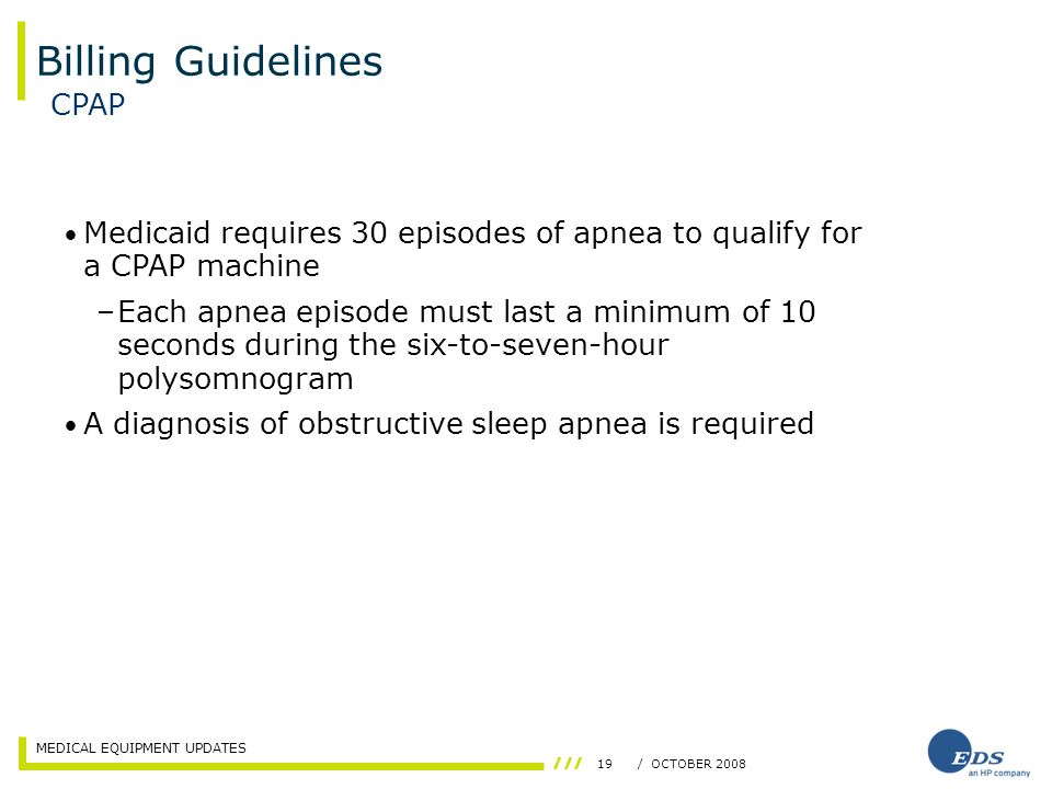 MEDICAL EQUIPMENT UPDATES 19/ OCTOBER 2008 Billing Guidelines CPAP Medicaid requires 30 episodes of apnea to qualify for a CPAP machine –Each apnea episode must last a minimum of 10 seconds during the six-to-seven-hour polysomnogram A diagnosis of obstructive sleep apnea is required
