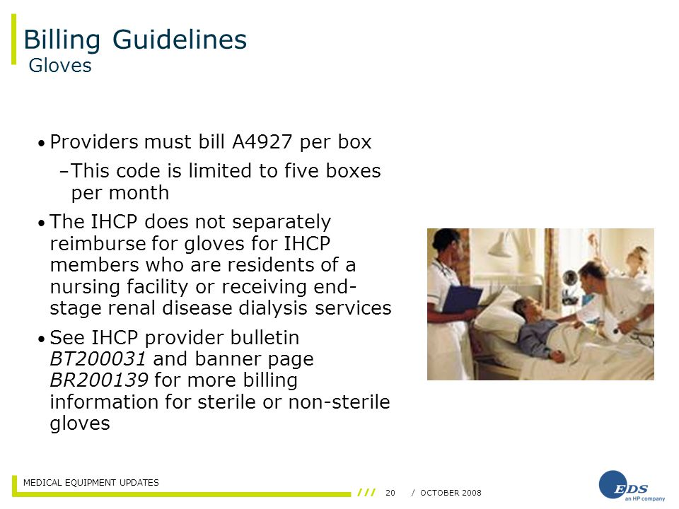 MEDICAL EQUIPMENT UPDATES 20/ OCTOBER 2008 Billing Guidelines Providers must bill A4927 per box – This code is limited to five boxes per month The IHCP does not separately reimburse for gloves for IHCP members who are residents of a nursing facility or receiving end- stage renal disease dialysis services See IHCP provider bulletin BT200031 and banner page BR200139 for more billing information for sterile or non-sterile gloves Gloves