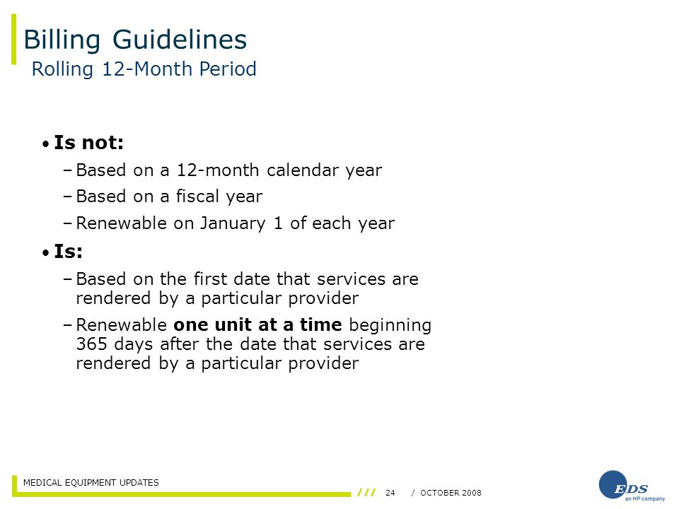 MEDICAL EQUIPMENT UPDATES 24/ OCTOBER 2008 Billing Guidelines Is not: –Based on a 12-month calendar year –Based on a fiscal year –Renewable on January 1 of each year Is: –Based on the first date that services are rendered by a particular provider –Renewable one unit at a time beginning 365 days after the date that services are rendered by a particular provider Rolling 12-Month Period
