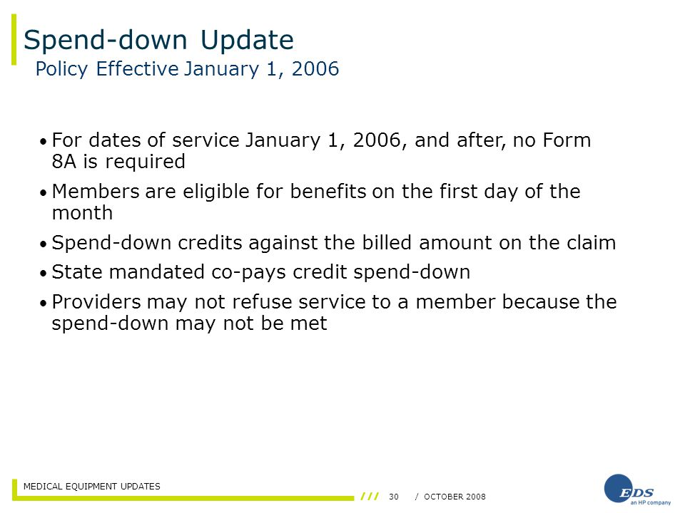 MEDICAL EQUIPMENT UPDATES 30/ OCTOBER 2008 Spend-down Update Policy Effective January 1, 2006 For dates of service January 1, 2006, and after, no Form 8A is required Members are eligible for benefits on the first day of the month Spend-down credits against the billed amount on the claim State mandated co-pays credit spend-down Providers may not refuse service to a member because the spend-down may not be met