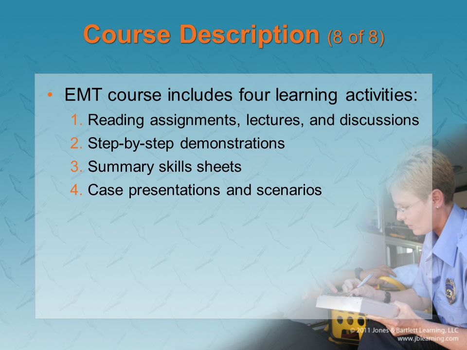 Course Description (8 of 8) EMT course includes four learning activities: 1.Reading assignments, lectures, and discussions 2.Step-by-step demonstrations 3.Summary skills sheets 4.Case presentations and scenarios