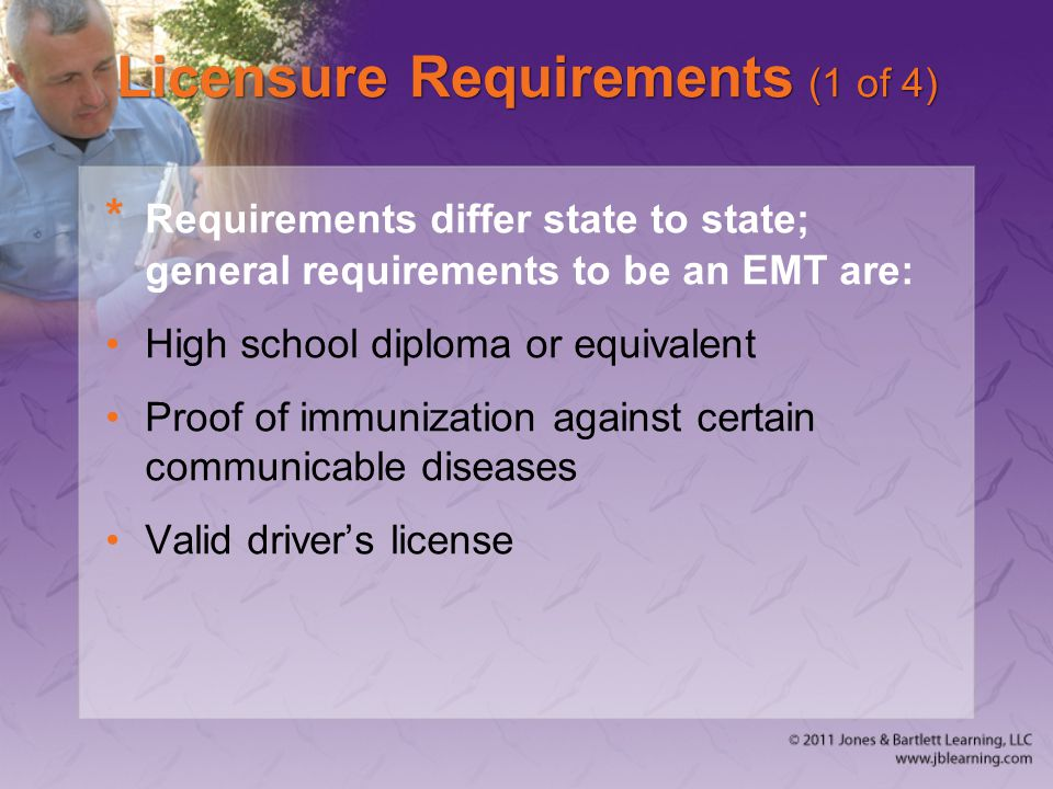 Licensure Requirements (1 of 4) * Requirements differ state to state; general requirements to be an EMT are: High school diploma or equivalent Proof of immunization against certain communicable diseases Valid driver's license