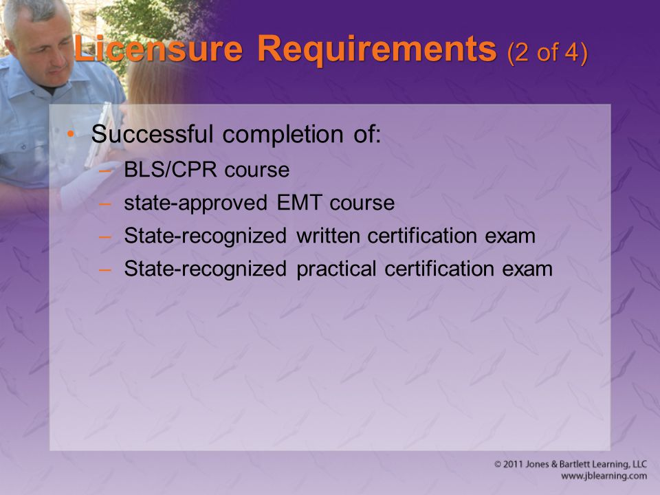 Licensure Requirements (2 of 4) Successful completion of: –BLS/CPR course –state-approved EMT course –State-recognized written certification exam –State-recognized practical certification exam