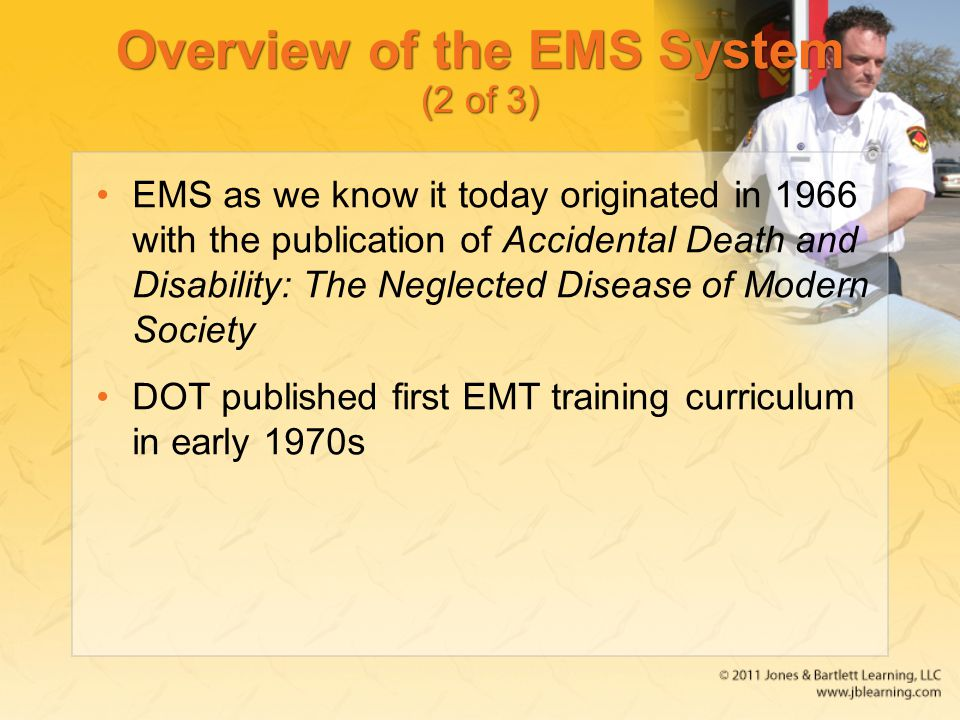 Overview of the EMS System (2 of 3) EMS as we know it today originated in 1966 with the publication of Accidental Death and Disability: The Neglected Disease of Modern Society DOT published first EMT training curriculum in early 1970s