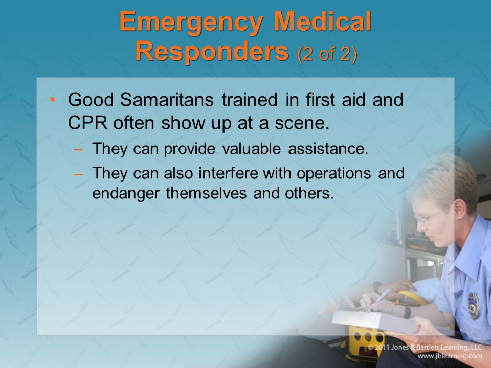 Emergency Medical Responders (2 of 2) Good Samaritans trained in first aid and CPR often show up at a scene.
