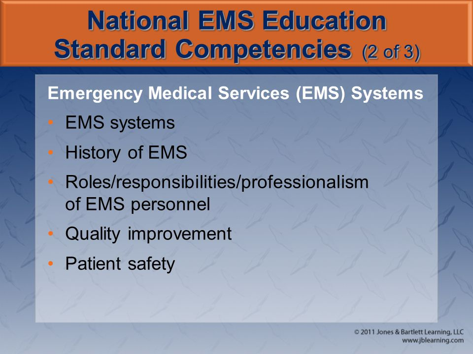 National EMS Education Standard Competencies (2 of 3) Emergency Medical Services (EMS) Systems EMS systems History of EMS Roles/responsibilities/professionalism of EMS personnel Quality improvement Patient safety