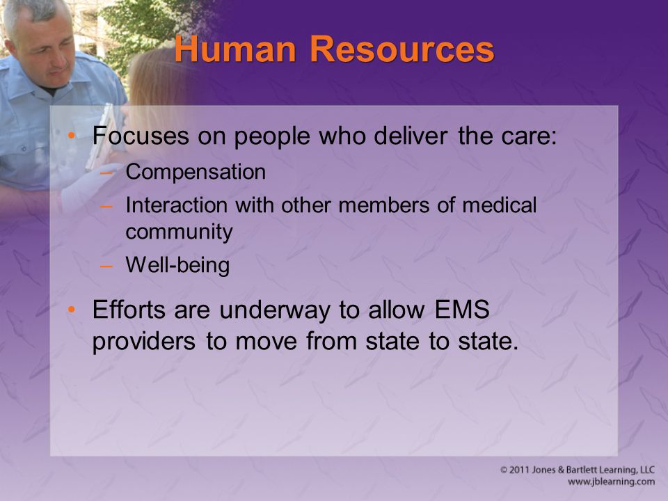 Human Resources Focuses on people who deliver the care: –Compensation –Interaction with other members of medical community –Well-being Efforts are underway to allow EMS providers to move from state to state.