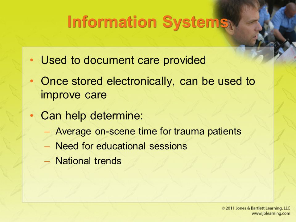 Information Systems Used to document care provided Once stored electronically, can be used to improve care Can help determine: –Average on-scene time for trauma patients –Need for educational sessions –National trends