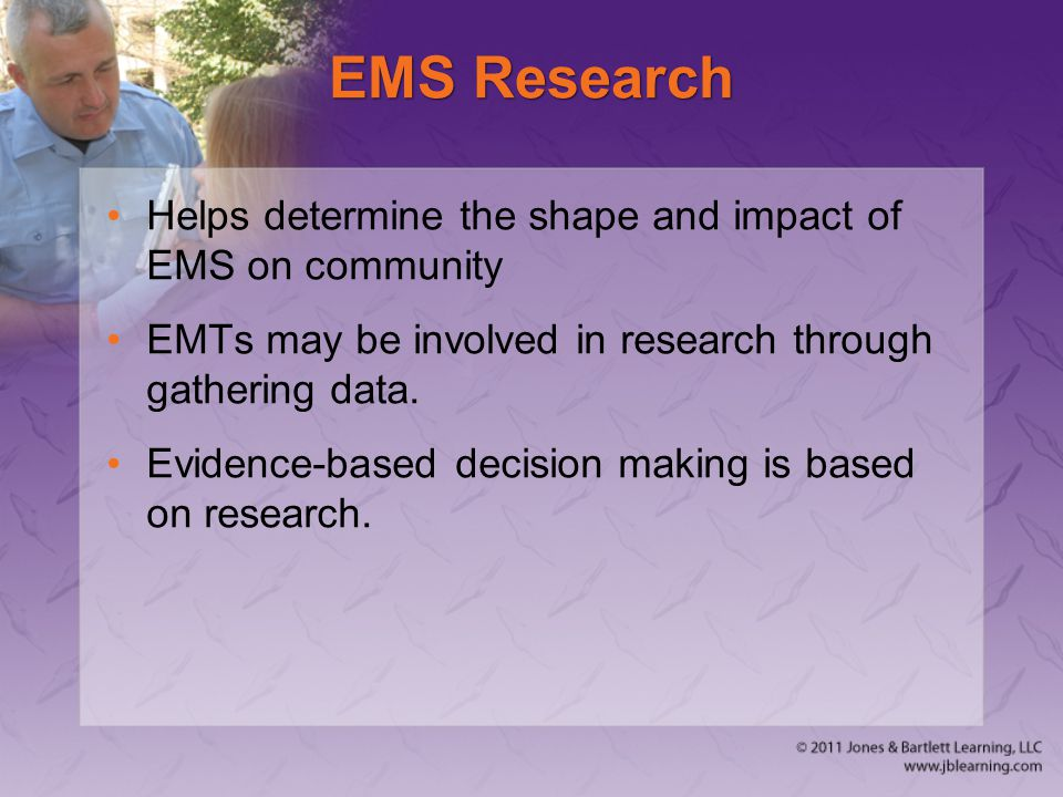 EMS Research Helps determine the shape and impact of EMS on community EMTs may be involved in research through gathering data.