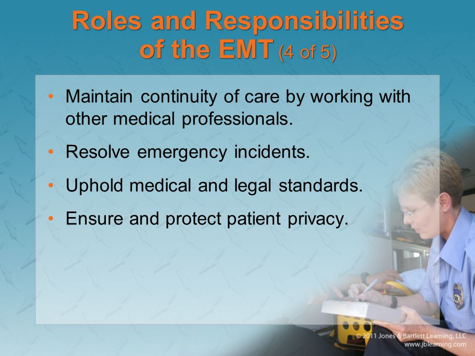 Roles and Responsibilities of the EMT (4 of 5) Maintain continuity of care by working with other medical professionals.