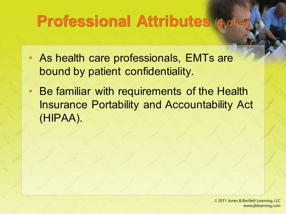 Professional Attributes (4 of 4) As health care professionals, EMTs are bound by patient confidentiality.
